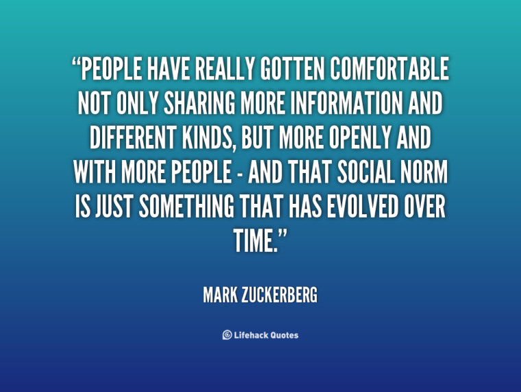 People-have-really-gotten-comfortable-not-only-sharing-more-information-and-different-kinds-but-more-openly-and-with-more-peopleand-That-social-...-Mark-Zuckerberg